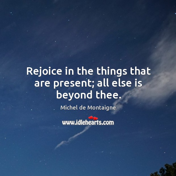 Image, Rejoice in the things that are present; all else is beyond thee.