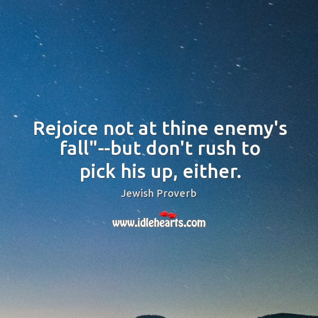 "Image, Rejoice not at thine enemy's fall""–but don't rush to pick his up, either."