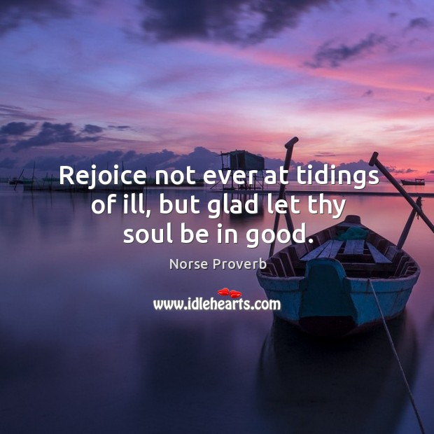 Rejoice not ever at tidings of ill, but glad let thy soul be in good. Norse Proverbs Image