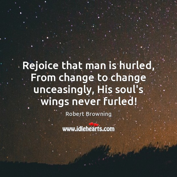 Rejoice that man is hurled, From change to change unceasingly, His soul's Robert Browning Picture Quote