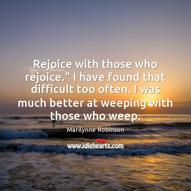 "Rejoice with those who rejoice."" I have found that difficult too often. Marilynne Robinson Picture Quote"
