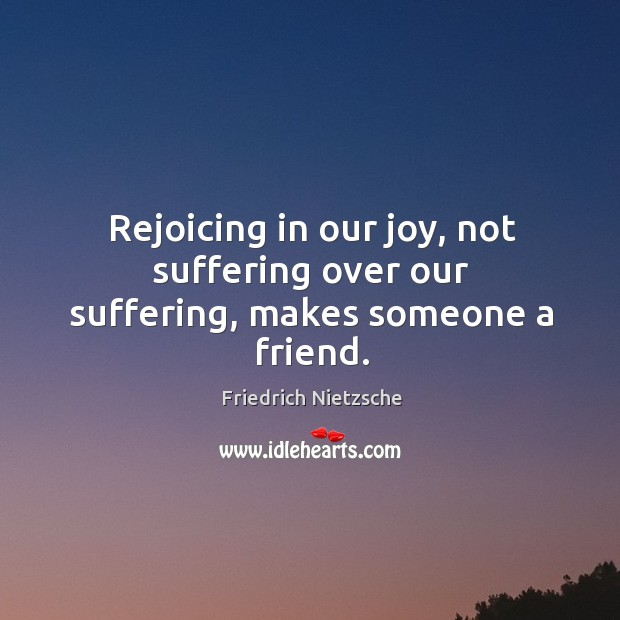 Rejoicing in our joy, not suffering over our suffering, makes someone a friend. Image