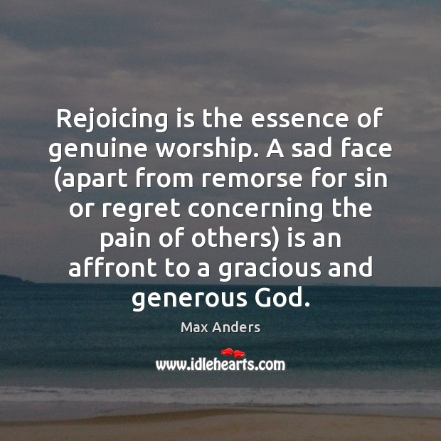 Rejoicing is the essence of genuine worship. A sad face (apart from Max Anders Picture Quote