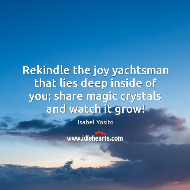Rekindle the joy yachtsman that lies deep inside of you; share magic crystals and watch it grow! Image