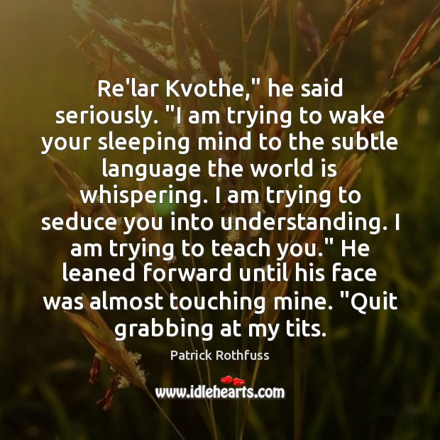 "Re'lar Kvothe,"" he said seriously. ""I am trying to wake your sleeping Patrick Rothfuss Picture Quote"