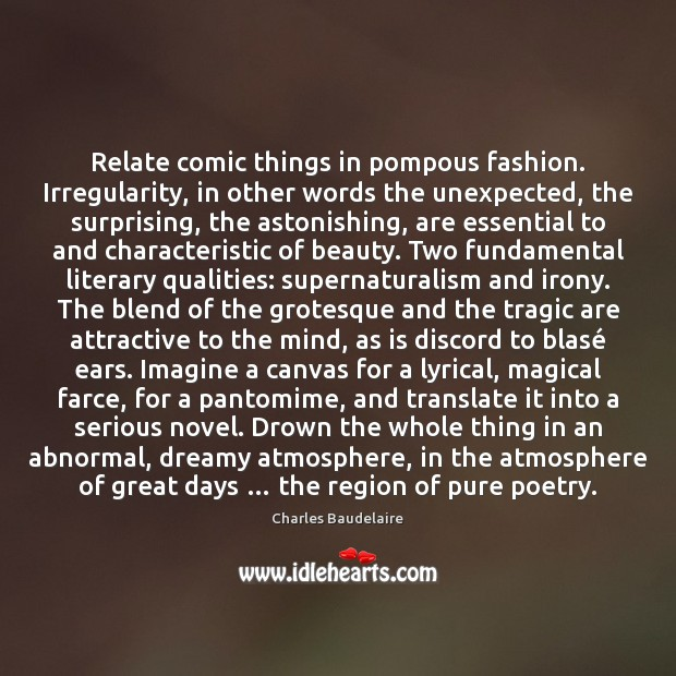 Relate comic things in pompous fashion. Irregularity, in other words the unexpected, Charles Baudelaire Picture Quote