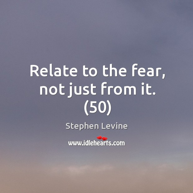 Relate to the fear, not just from it. (50) Image