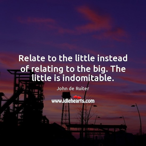 Image, Relate to the little instead of relating to the big. The little is indomitable.