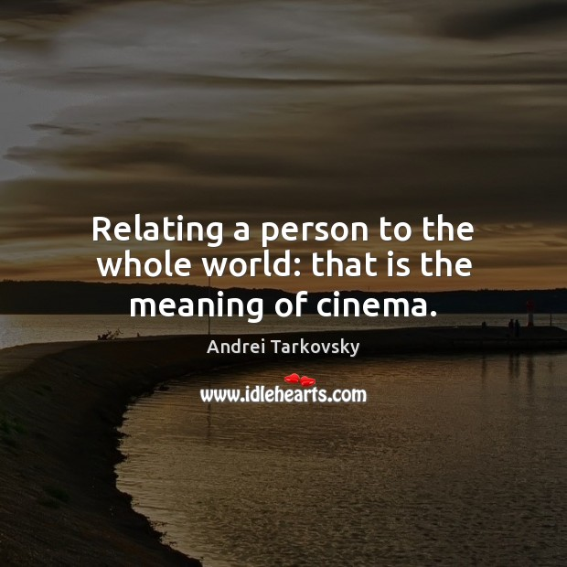 Relating a person to the whole world: that is the meaning of cinema. Image