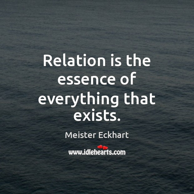 Relation is the essence of everything that exists. Image