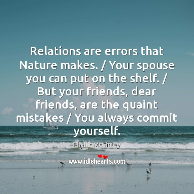 Relations are errors that Nature makes. / Your spouse you can put on Phyllis McGinley Picture Quote