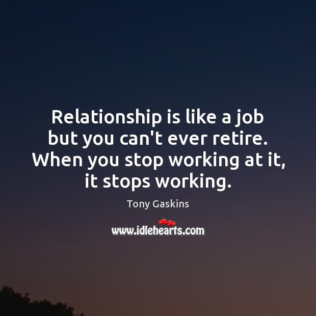 Relationship is like a job but you can't ever retire. When you Tony Gaskins Picture Quote