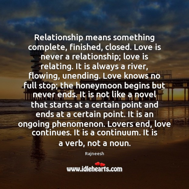 Image, Relationship means something complete, finished, closed. Love is never a relationship; love
