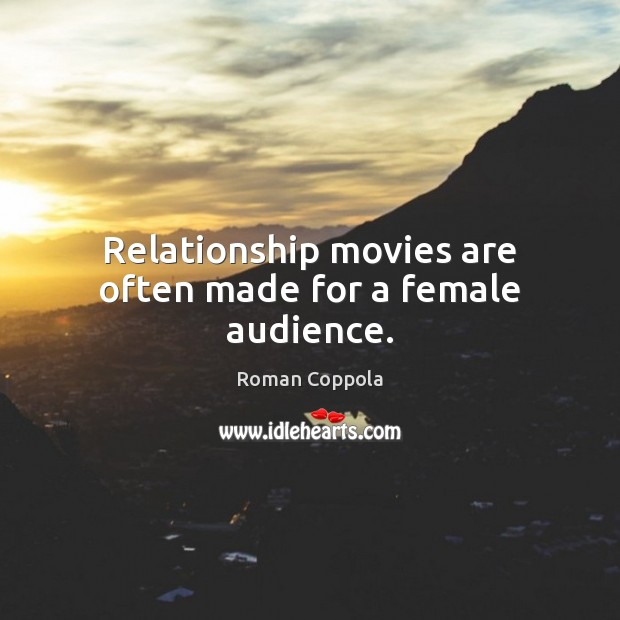 Relationship movies are often made for a female audience. Roman Coppola Picture Quote