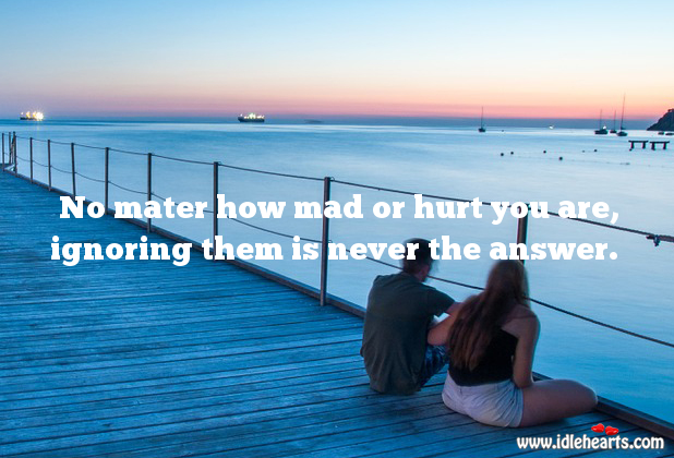 Ignoring is never the answer. Hurt Quotes Image