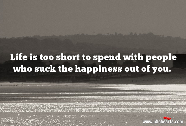 Life is too short to spend with people who take away happiness. Life is Too Short Quotes Image