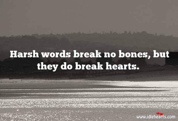 Harsh Words Do Break Hearts.