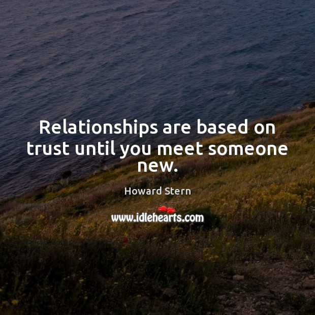 Relationships are based on trust until you meet someone new. Image