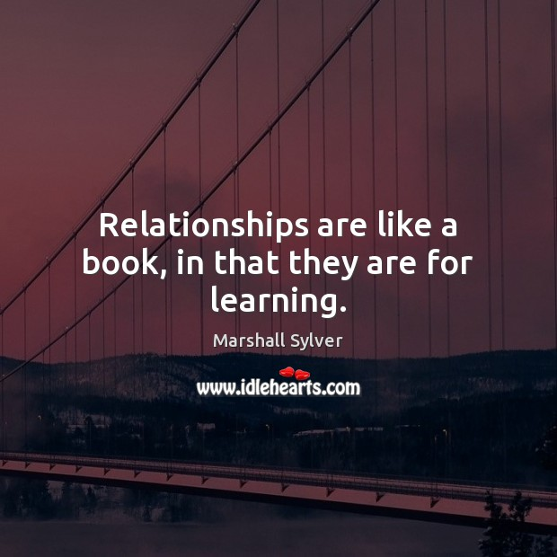 Relationships are like a book, in that they are for learning. Marshall Sylver Picture Quote