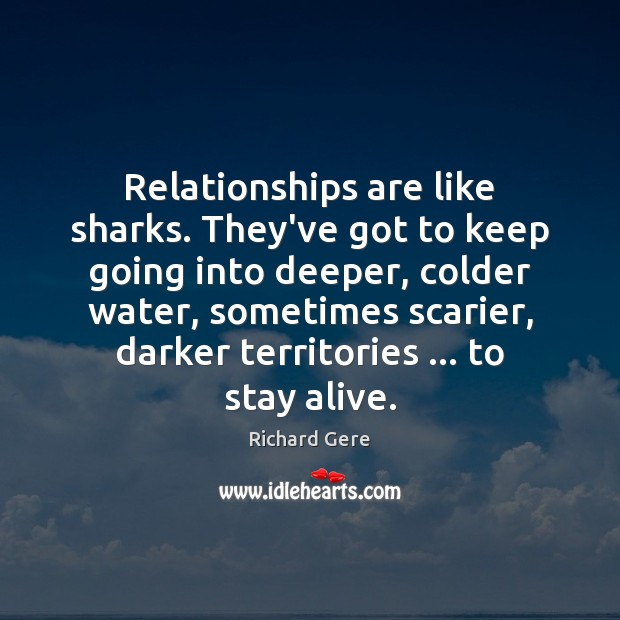 Relationships are like sharks. They've got to keep going into deeper, colder Richard Gere Picture Quote