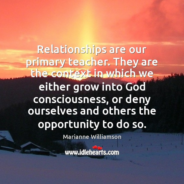 Relationships are our primary teacher. They are the context in which we Marianne Williamson Picture Quote