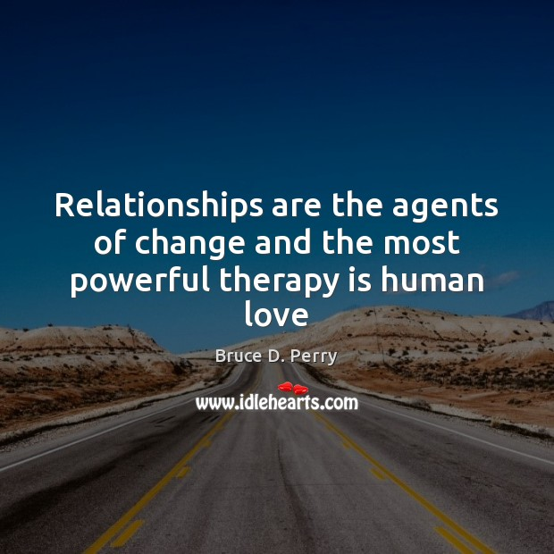 Image, Relationships are the agents of change and the most powerful therapy is human love