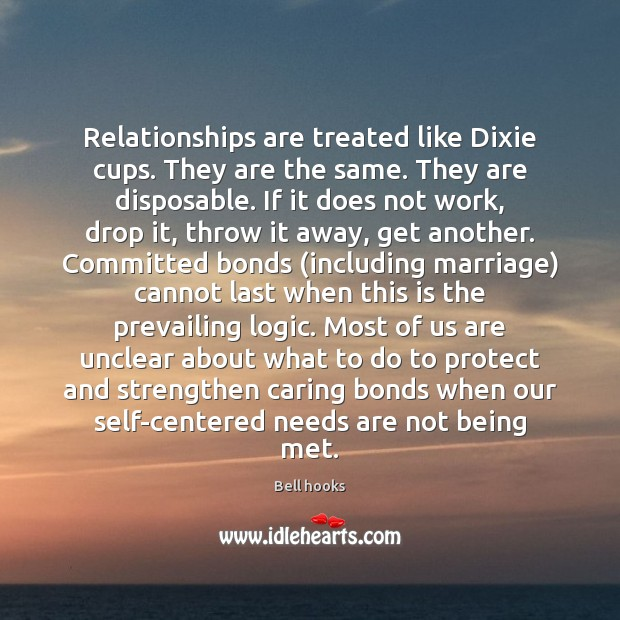 Relationships are treated like Dixie cups. They are the same. They are Image