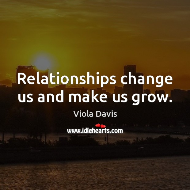 Relationships change us and make us grow. Viola Davis Picture Quote