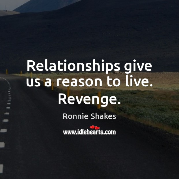 Relationships give us a reason to live. Revenge. Image