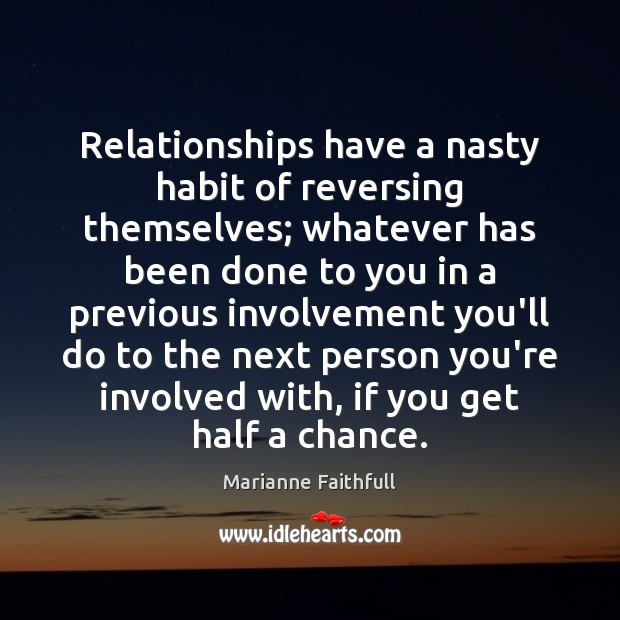 Relationships have a nasty habit of reversing themselves; whatever has been done Marianne Faithfull Picture Quote