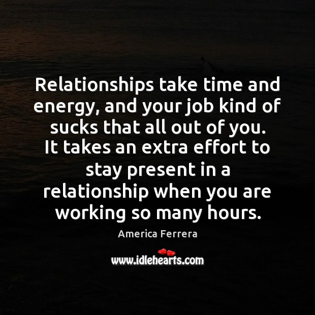 Image, Relationships take time and energy, and your job kind of sucks that