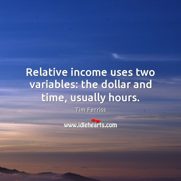 Relative income uses two variables: the dollar and time, usually hours. Tim Ferriss Picture Quote