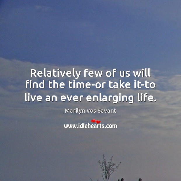 Relatively few of us will find the time-or take it-to live an ever enlarging life. Image