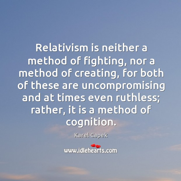 Relativism is neither a method of fighting, nor a method of creating Karel Capek Picture Quote