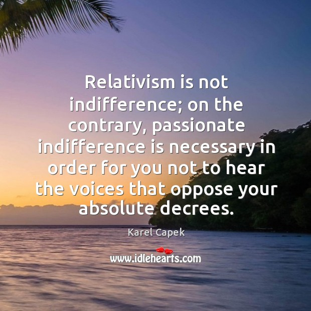 Relativism is not indifference; on the contrary Karel Capek Picture Quote