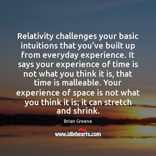Relativity challenges your basic intuitions that you've built up from everyday experience. Image