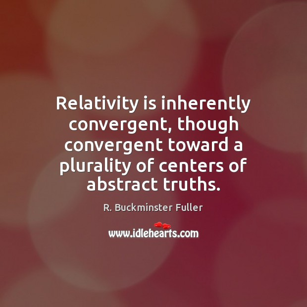 Relativity is inherently convergent, though convergent toward a plurality of centers of R. Buckminster Fuller Picture Quote