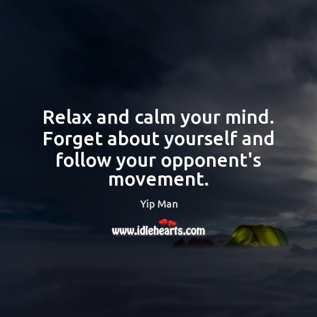 Relax and calm your mind. Forget about yourself and follow your opponent's movement. Image
