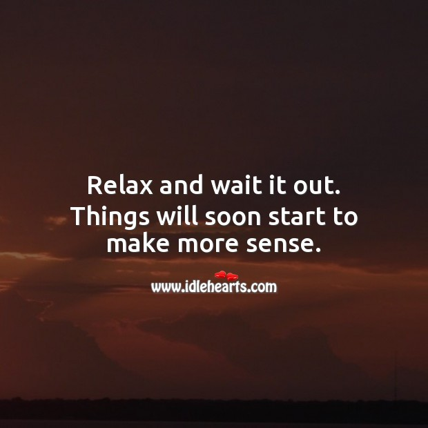 Image, Relax and wait it out. Things will soon start to make more sense.