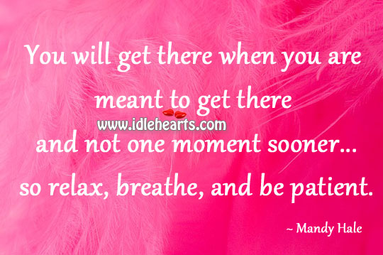 So Relax, Breathe, And Be Patient.