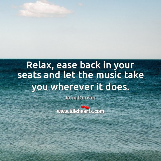 Relax, ease back in your seats and let the music take you wherever it does. John Denver Picture Quote