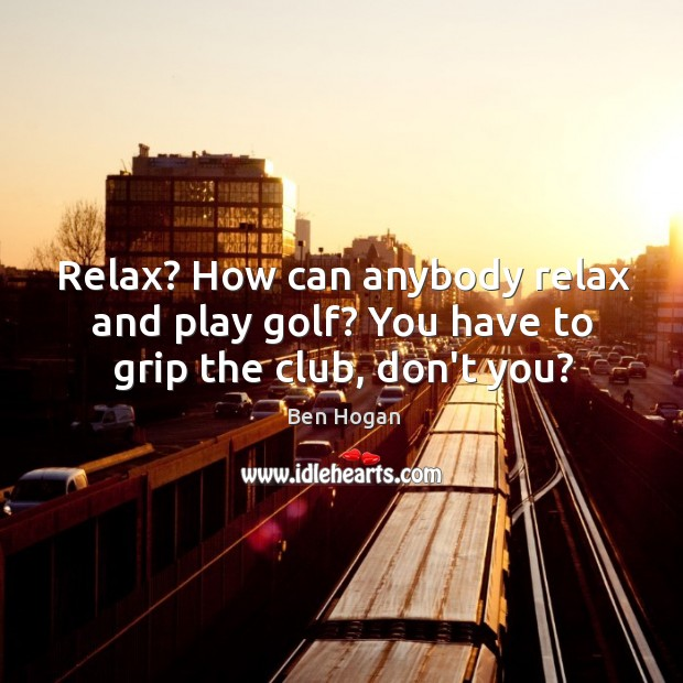 Relax? How can anybody relax and play golf? You have to grip the club, don't you? Image