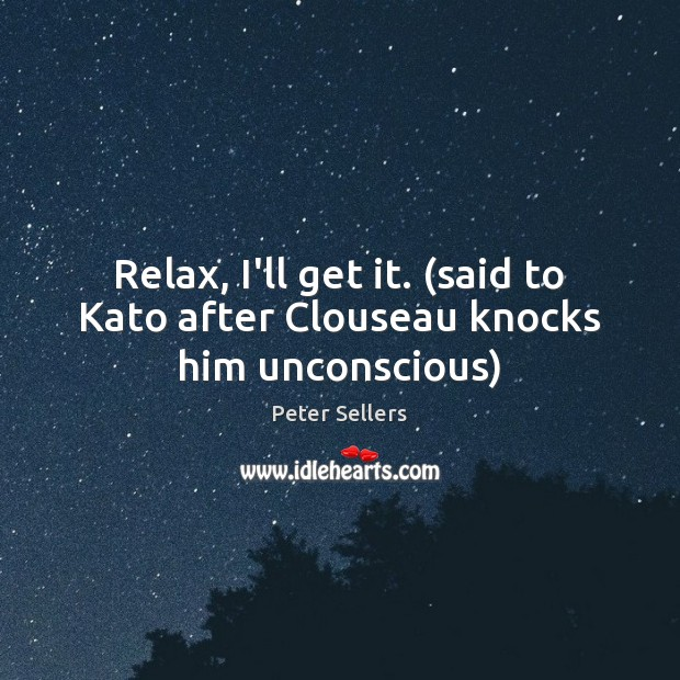 Relax, I'll get it. (said to Kato after Clouseau knocks him unconscious) Image