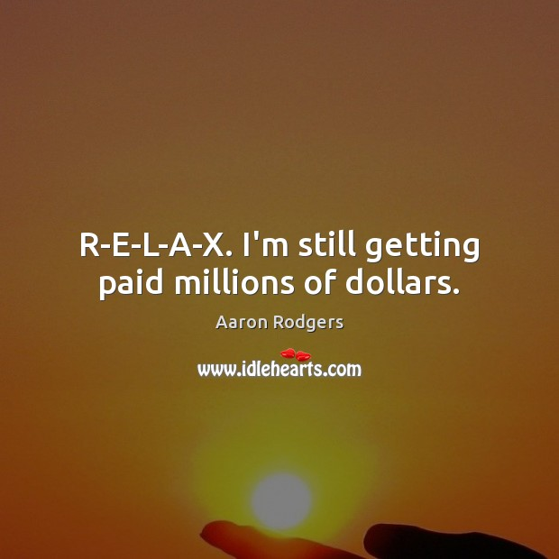 Image, R-E-L-A-X. I'm still getting paid millions of dollars.