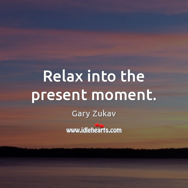 Relax into the present moment. Gary Zukav Picture Quote