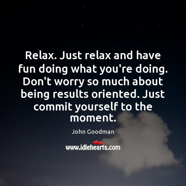 Relax. Just relax and have fun doing what you're doing. Don't worry John Goodman Picture Quote