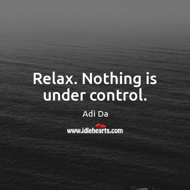 Relax. Nothing is under control. Image