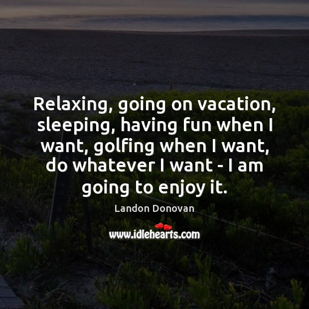 Relaxing, going on vacation, sleeping, having fun when I want, golfing when Image