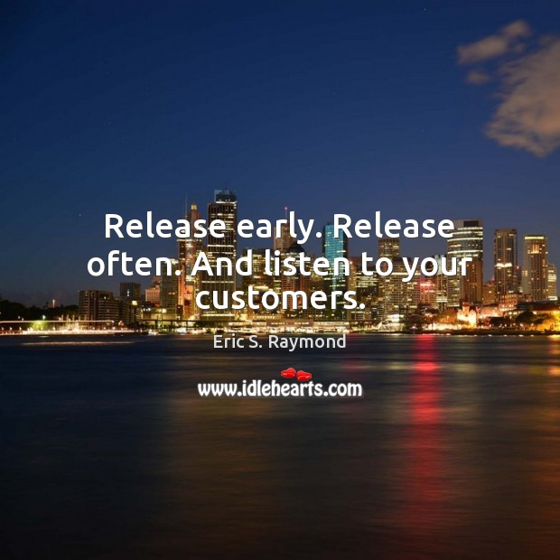 Release early. Release often. And listen to your customers. Eric S. Raymond Picture Quote