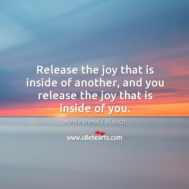 Image, Release the joy that is inside of another, and you release the joy that is inside of you.
